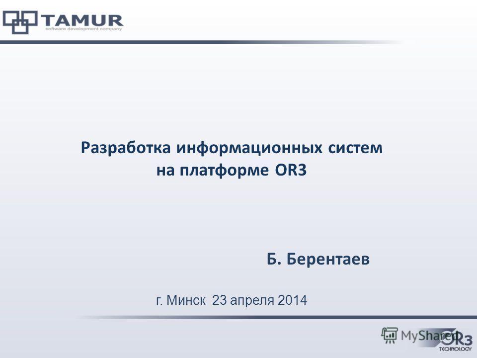 Разработка информационных систем на платформе OR3 Б. Берентаев г. Минск 23 апреля 2014