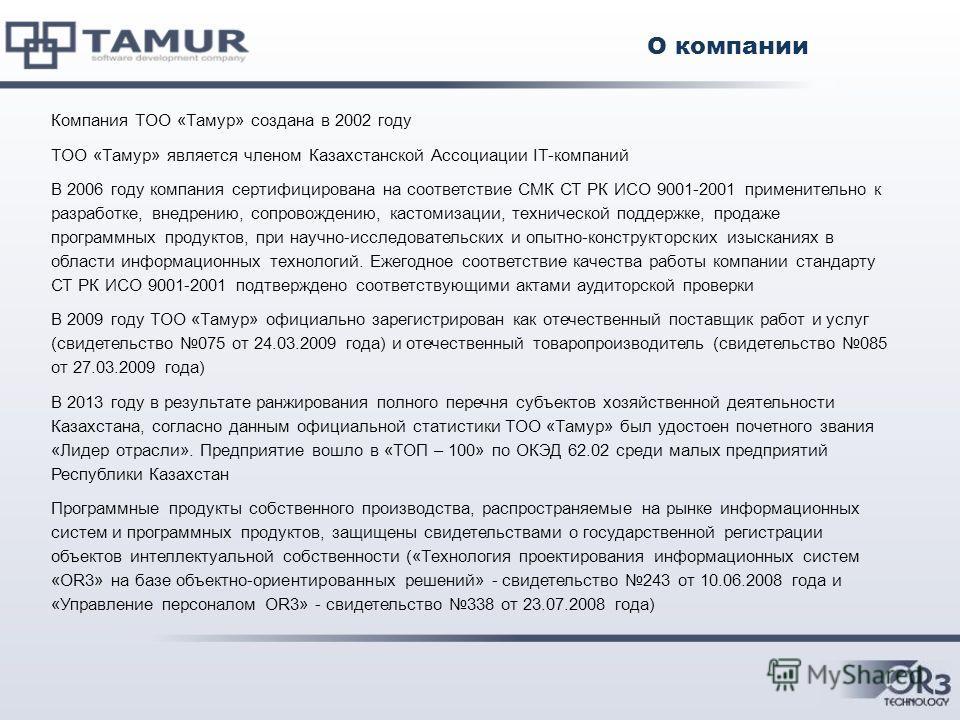 Компания ТОО «Тамур» создана в 2002 году ТОО «Тамур» является членом Казахстанской Ассоциации IT-компаний В 2006 году компания сертифицирована на соответствие СМК СТ РК ИСО 9001-2001 применительно к разработке, внедрению, сопровождению, кастомизации,