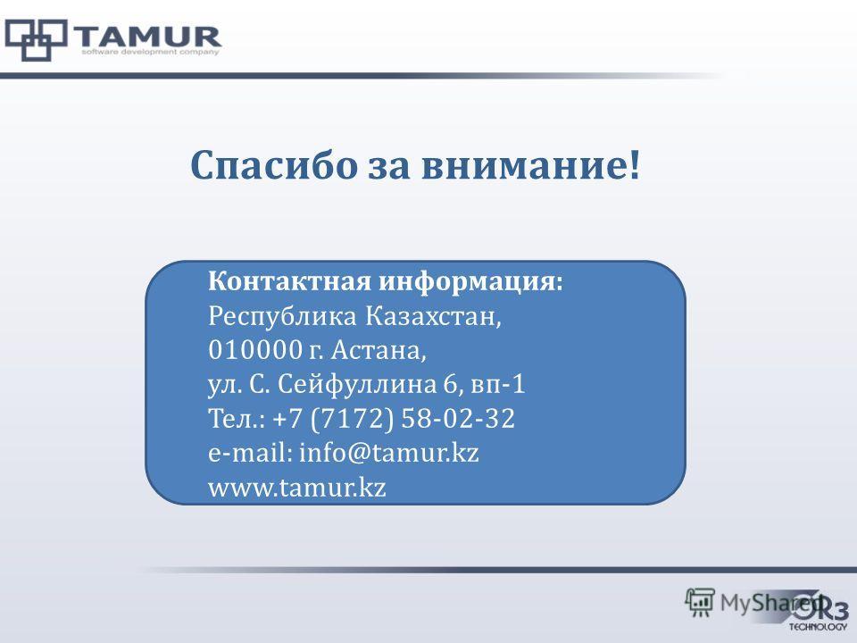 Спасибо за внимание! Контактная информация: Республика Казахстан, 010000 г. Астана, ул. С. Сейфуллина 6, вп-1 Тел.: +7 (7172) 58-02-32 e-mail: info@tamur.kz www.tamur.kz