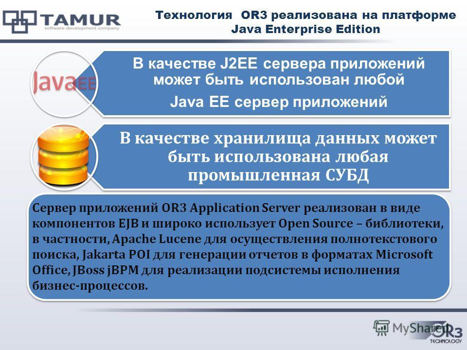 Технология OR3 реализована на платформе Java Enterprise Edition В качестве J2EE сервера приложений может быть использован любой Java EE сервер приложений В качестве хранилища данных может быть использована любая промышленная СУБД Сервер приложений OR