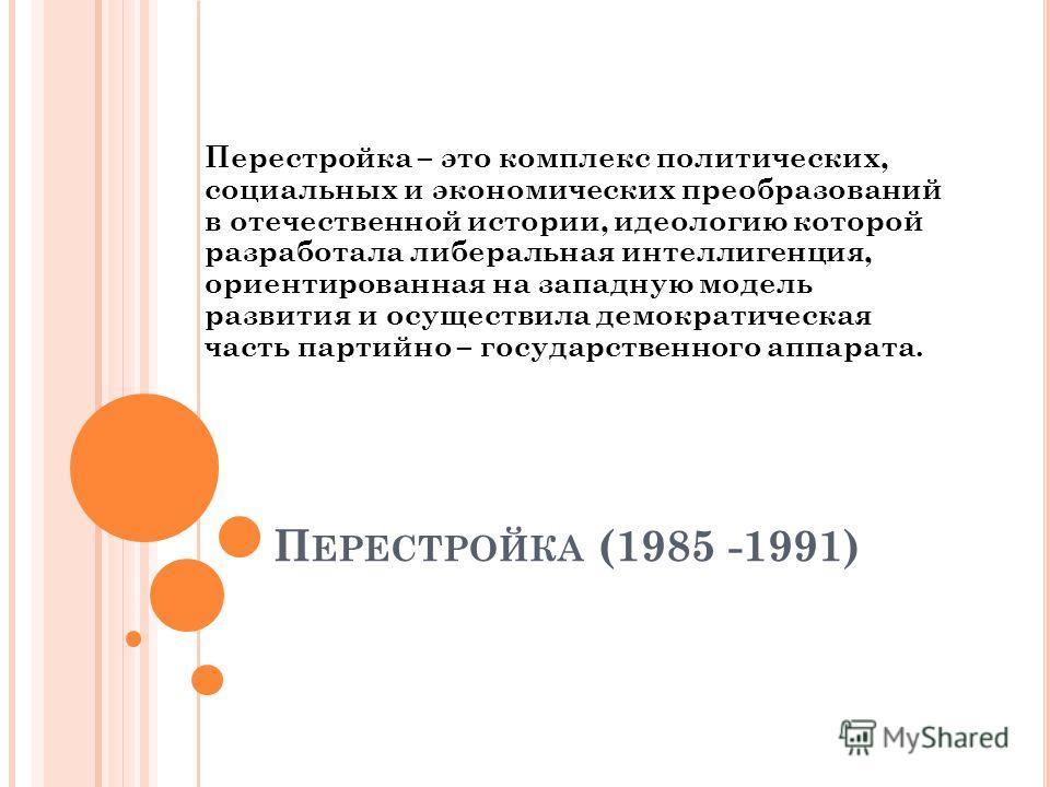 П ЕРЕСТРОЙКА (1985 -1991) Перестройка – это комплекс политических, социальных и экономических преобразований в отечественной истории, идеологию которой разработала либеральная интеллигенция, ориентированная на западную модель развития и осуществила д