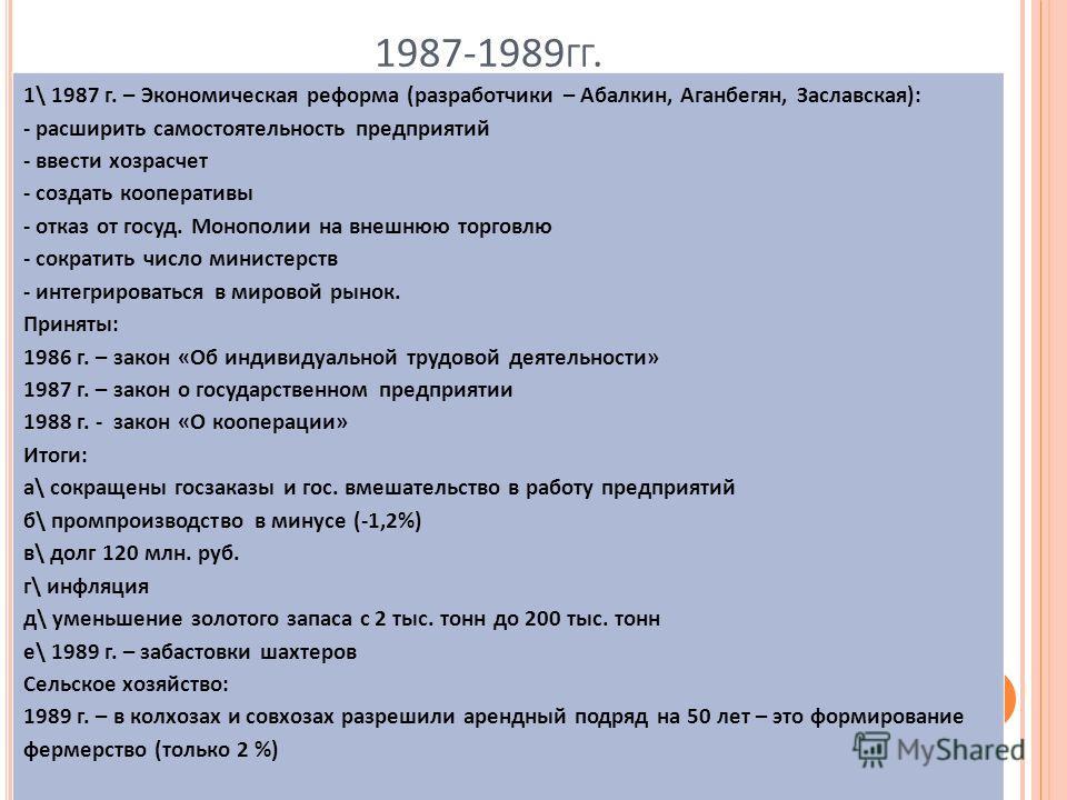1987-1989 ГГ. 1\ 1987 г. – Экономическая реформа (разработчики – Абалкин, Аганбегян, Заславская): - расширить самостоятельность предприятий - ввести хозрасчет - создать кооперативы - отказ от госуд. Монополии на внешнюю торговлю - сократить число мин