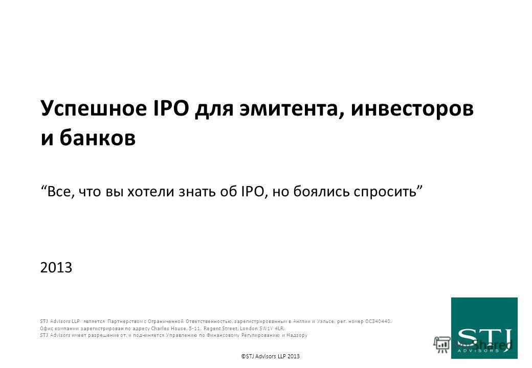 ©STJ Advisors LLP 2013 Успешное IPO для эмитента, инвесторов и банков Все, что вы хотели знать об IPO, но боялись спросить 2013 STJ Advisors LLP является Партнерством с Ограниченной Ответственностью, зарегистрированным в Англии и Уэльсе, рег. номер O