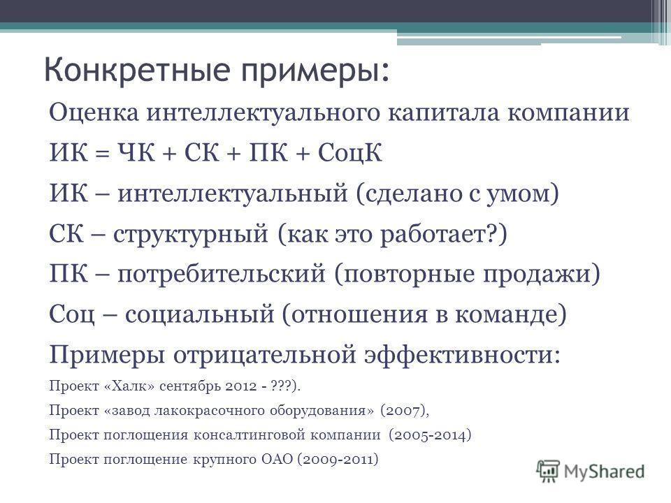 Конкретные примеры: Оценка интеллектуального капитала компании ИК = ЧК + СК + ПК + СоцК ИК – интеллектуальный (сделано с умом) СК – структурный (как это работает?) ПК – потребительский (повторные продажи) Соц – социальный (отношения в команде) Пример