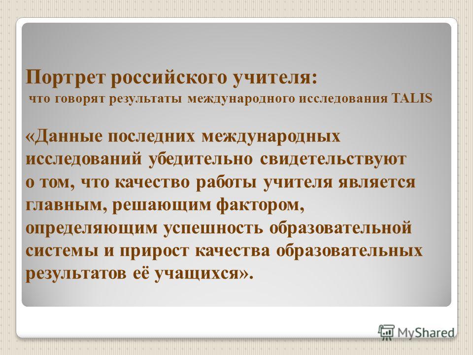 Портрет российского учителя: что говорят результаты международного исследования TALIS «Данные последних международных исследований убедительно свидетельствуют о том, что качество работы учителя является главным, решающим фактором, определяющим успешн