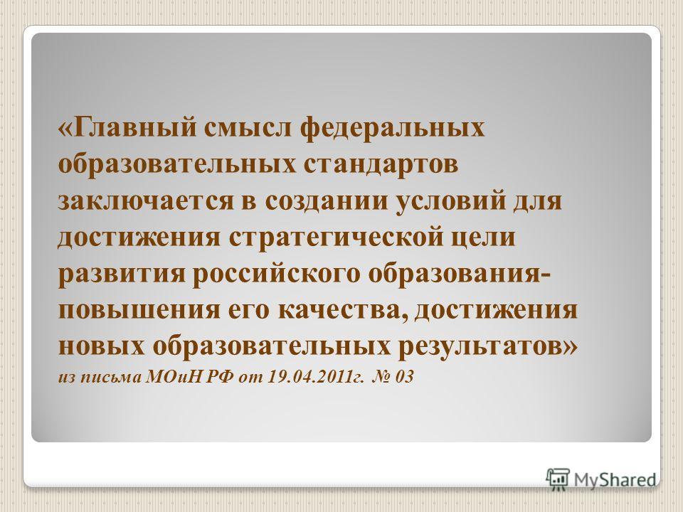 «Главный смысл федеральных образовательных стандартов заключается в создании условий для достижения стратегической цели развития российского образования- повышения его качества, достижения новых образовательных результатов» из письма МОиН РФ от 19.04