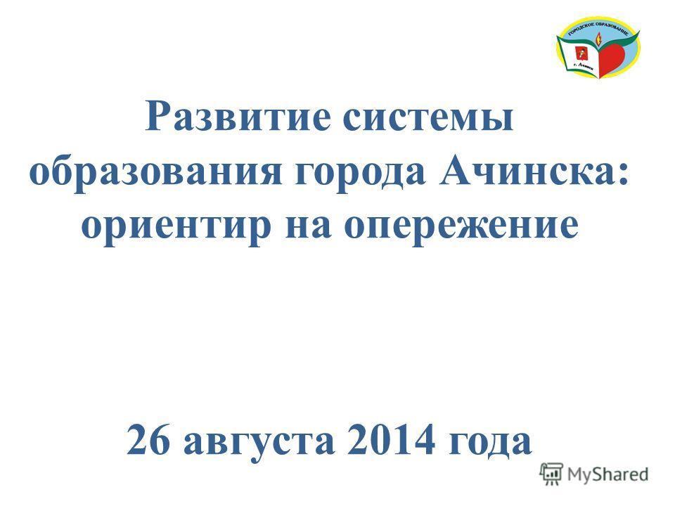 Развитие системы образования города Ачинска: ориентир на опережение 26 августа 2014 года