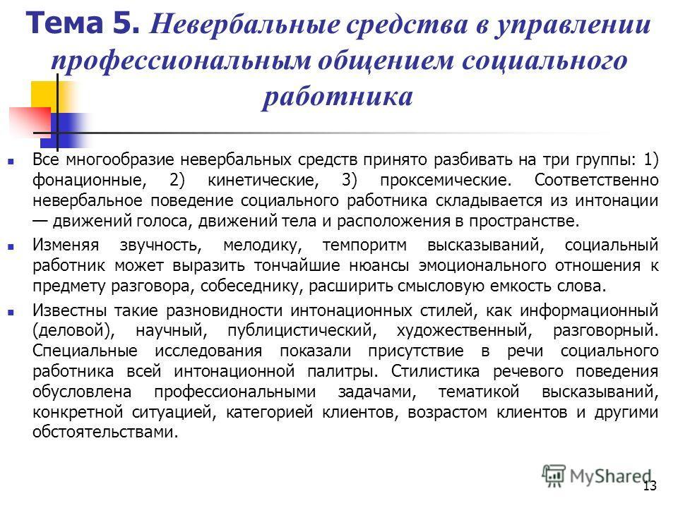 13 Тема 5. Невербальные средства в управлении профессиональным общением социального работника Все многообразие невербальных средств принято разбивать на три группы: 1) фонационные, 2) кинетические, 3) проксемические. Соответственно невербальное повед