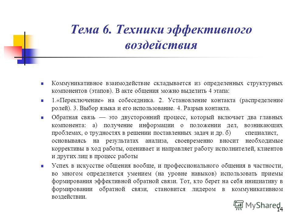 14 Тема 6. Техники эффективного воздействия Коммуникативное взаимодействие складывается из определенных структурных компонентов (этапов). В акте общения можно выделить 4 этапа: 1.«Переключение» на собеседника. 2. Установление контакта (распределение