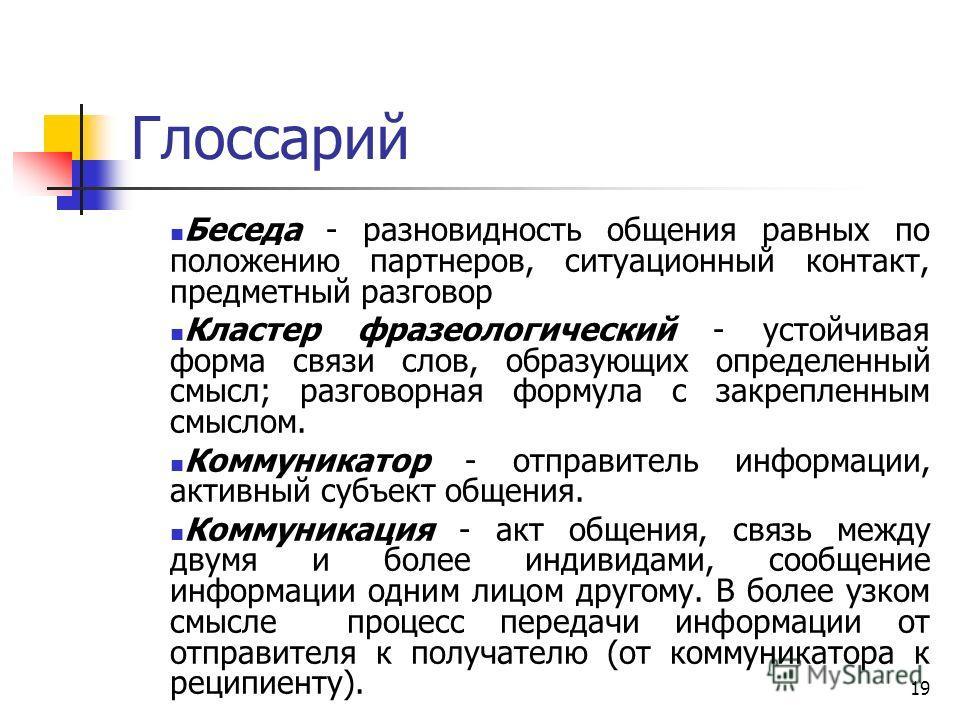 19 Глоссарий Беседа - разновидность общения равных по положению партнеров, ситуационный контакт, предметный разговор Кластер фразеологический - устойчивая форма связи слов, образующих определенный смысл; разговорная формула с закрепленным смыслом. Ко