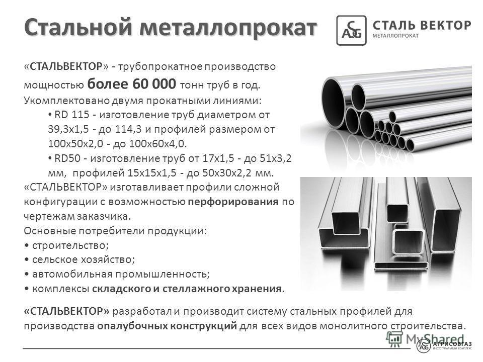 Стальной металлопрокат «СТАЛЬВЕКТОР» - трубопрокатное производство мощностью более 60 000 тонн труб в год. Укомплектовано двумя прокатными линиями: RD 115 - изготовление труб диаметром от 39,3 х 1,5 - до 114,3 и профилей размером от 100 х 50 х 2,0 -