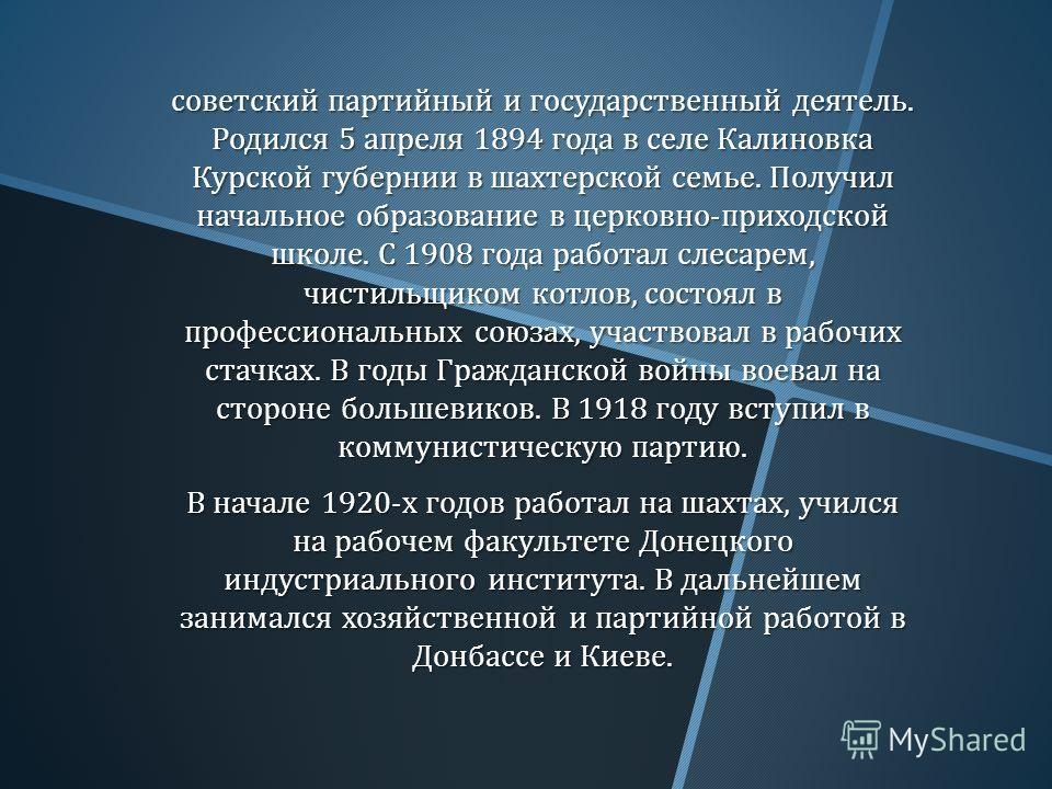 советский партийный и государственный деятель. Родился 5 апреля 1894 года в селе Калиновка Курской губернии в шахтерской семье. Получил начальное образование в церковно - приходской школе. С 1908 года работал слесарем, чистильщиком котлов, состоял в