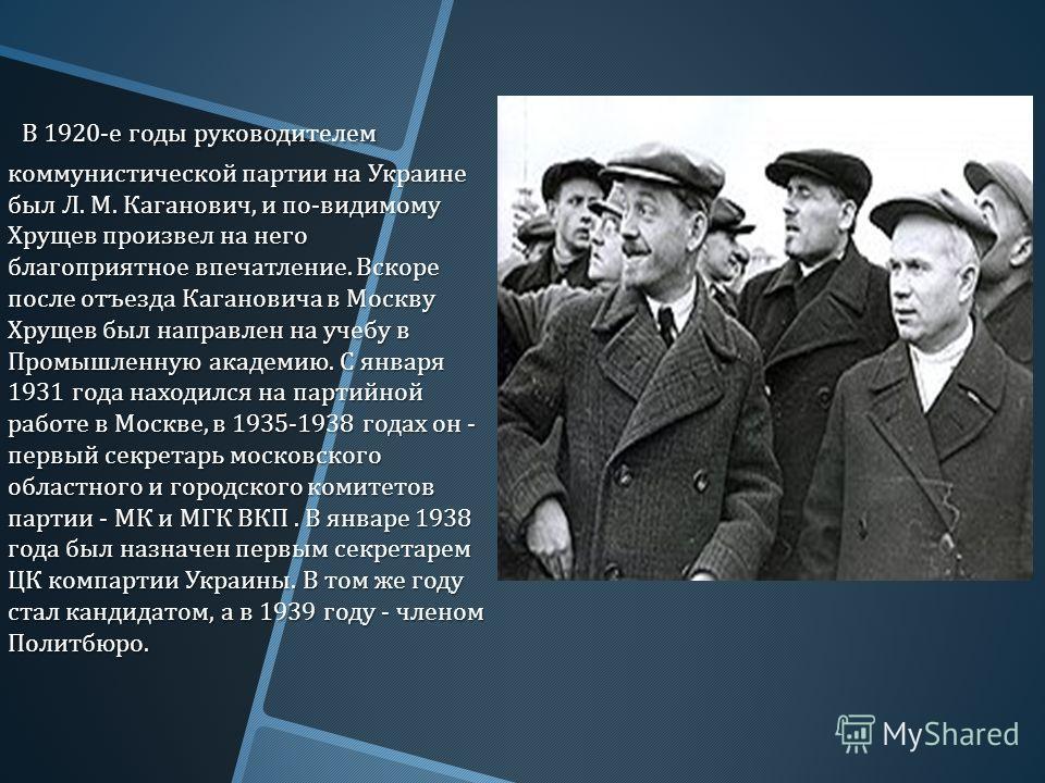 В 1920- е годы руководителем коммунистической партии на Украине был Л. М. Каганович, и по - видимому Хрущев произвел на него благоприятное впечатление. Вскоре после отъезда Кагановича в Москву Хрущев был направлен на учебу в Промышленную академию. С