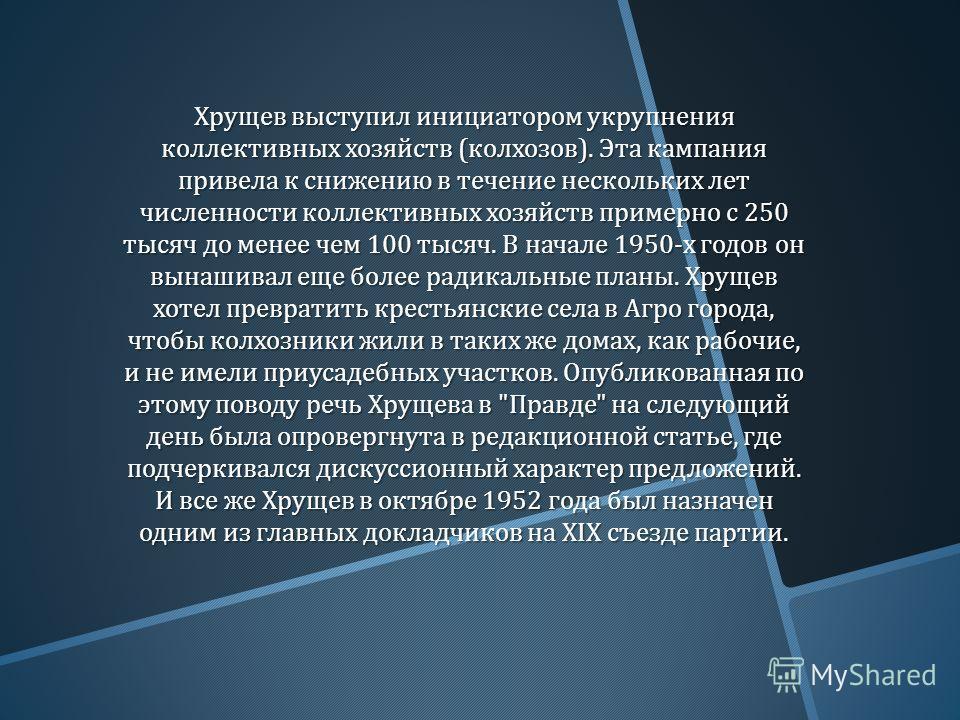 Хрущев выступил инициатором укрупнения коллективных хозяйств ( колхозов ). Эта кампания привела к снижению в течение нескольких лет численности коллективных хозяйств примерно с 250 тысяч до менее чем 100 тысяч. В начале 1950- х годов он вынашивал еще