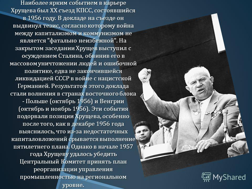 Наиболее ярким событием в карьере Хрущева был XX съезд КПСС, состоявшийся в 1956 году. В докладе на съезде он выдвинул тезис, согласно которому война между капитализмом и коммунизмом не является