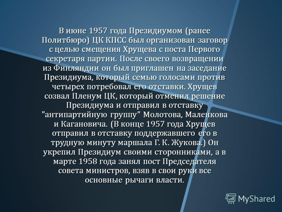 В июне 1957 года Президиумом ( ранее Политбюро ) ЦК КПСС был организован заговор с целью смещения Хрущева с поста Первого секретаря партии. После своего возвращении из Финляндии он был приглашен на заседание Президиума, который семью голосами против