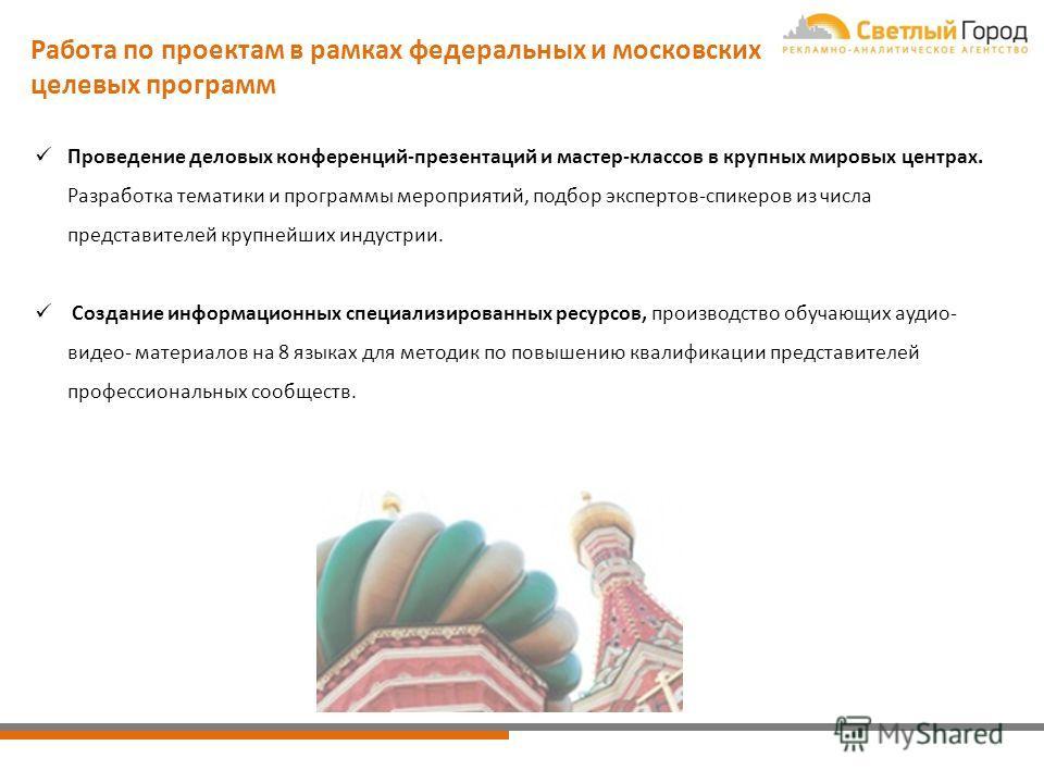 Работа по проектам в рамках федеральных и московских целевых программ Проведение деловых конференций-презентаций и мастер-классов в крупных мировых центрах. Разработка тематики и программы мероприятий, подбор экспертов-спикеров из числа представителе