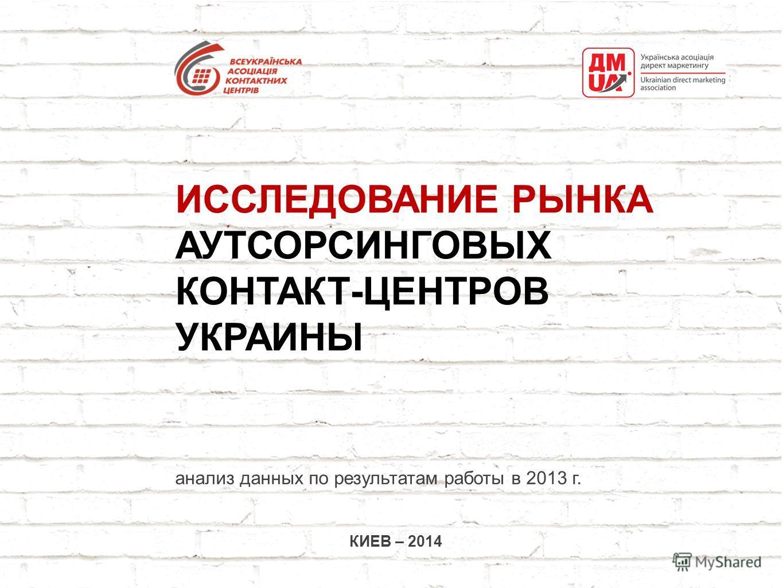 ИССЛЕДОВАНИЕ РЫНКА АУТСОРСИНГОВЫХ КОНТАКТ-ЦЕНТРОВ УКРАИНЫ анализ данных по результатам работы в 2013 г. КИЕВ – 2014
