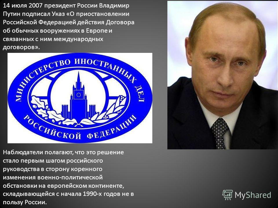 14 июля 2007 президент России Владимир Путин подписал Указ «О приостановлении Российской Федерацией действия Договора об обычных вооружениях в Европе и связанных с ним международных договоров». Наблюдатели полагают, что это решение стало первым шагом