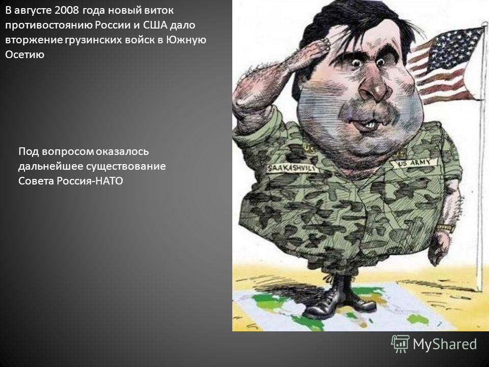 В августе 2008 года новый виток противостоянию России и США дало вторжение грузинских войск в Южную Осетию Под вопросом оказалось дальнейшее существование Совета Россия-НАТО