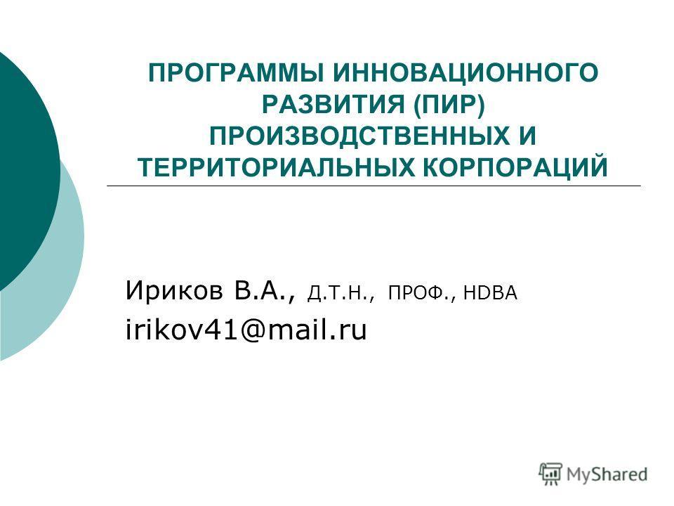 ПРОГРАММЫ ИННОВАЦИОННОГО РАЗВИТИЯ (ПИР) ПРОИЗВОДСТВЕННЫХ И ТЕРРИТОРИАЛЬНЫХ КОРПОРАЦИЙ Ириков В.А., Д.Т.Н., ПРОФ., HDBA irikov41@mail.ru