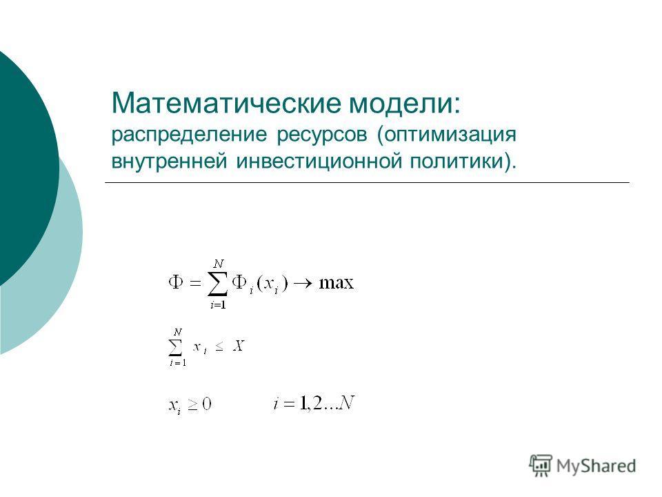 Математические модели: распределение ресурсов (оптимизация внутренней инвестиционной политики).