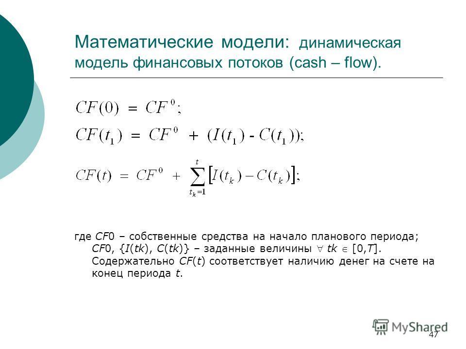 47 Математические модели: динамическая модель финансовых потоков (cash – flow). где CF0 – собственные средства на начало планового периода; CF0, {I(tk), C(tk)} – заданные величины tk [0,T]. Содержательно CF(t) соответствует наличию денег на счете на