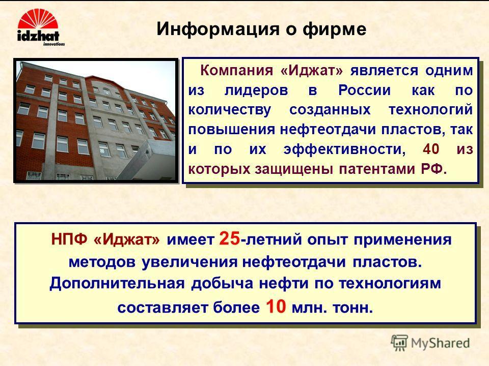 Информация о фирме Компания «Иджат» является одним из лидеров в России как по количеству созданных технологий повышения нефтеотдачи пластов, так и по их эффективности, 40 из которых защищены патентами РФ. НПФ «Иджат» имеет 25 -летний опыт применения