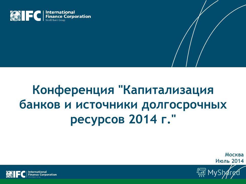 Конференция Капитализация банков и источники долгосрочных ресурсов 2014 г. Москва Июль 2014