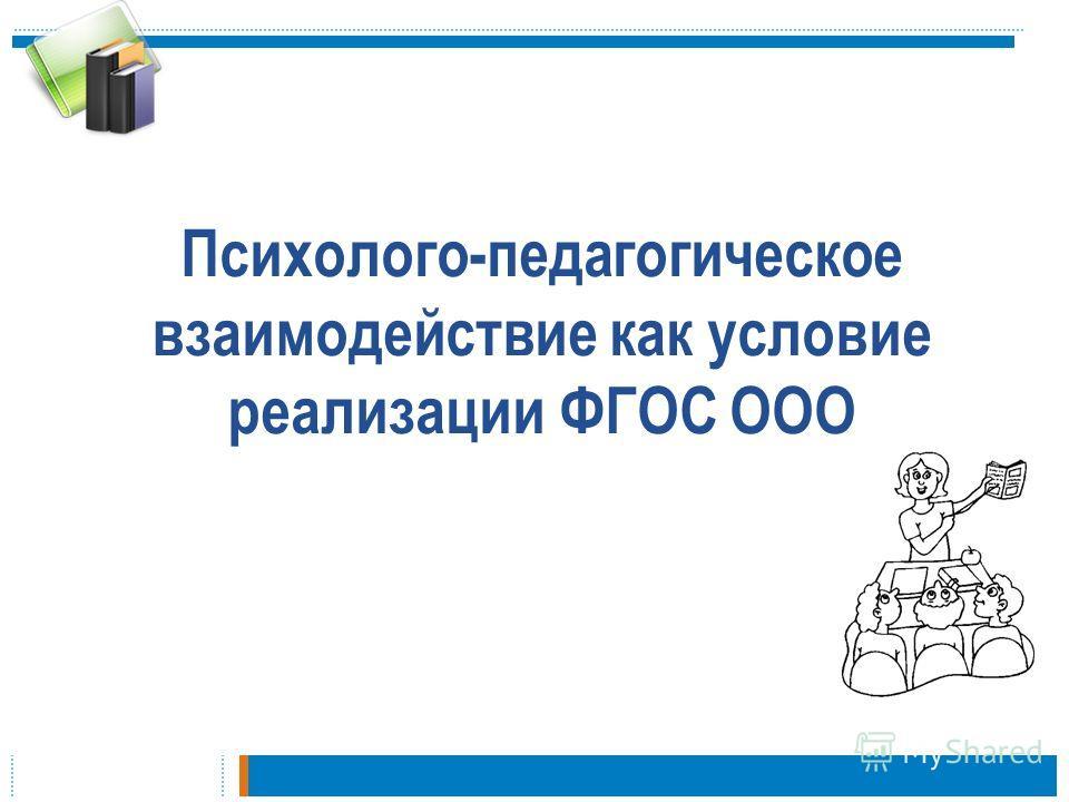 Психолого-педагогическое взаимодействие как условие реализации ФГОС ООО