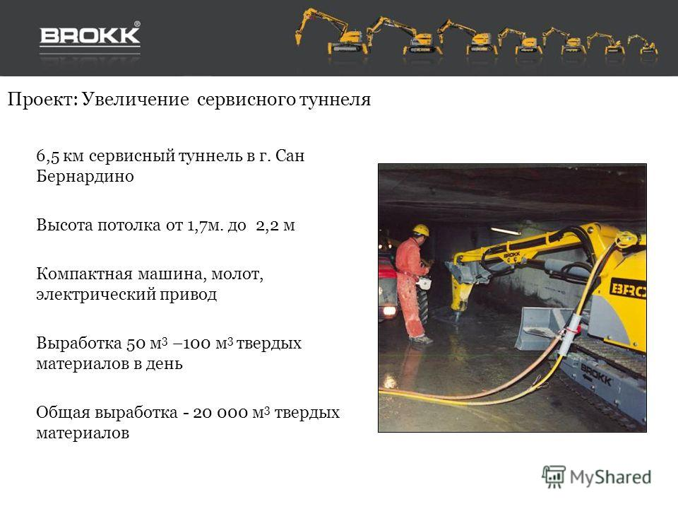 Проект: Увеличение сервисного туннеля 6,5 км сервисный туннель в г. Сан Бернардино Высота потолка от 1,7 м. до 2,2 м Компактная машина, молот, электрический привод Выработка 50 м 3 –100 м 3 твердых материалов в день Общая выработка - 20 000 м 3 тверд