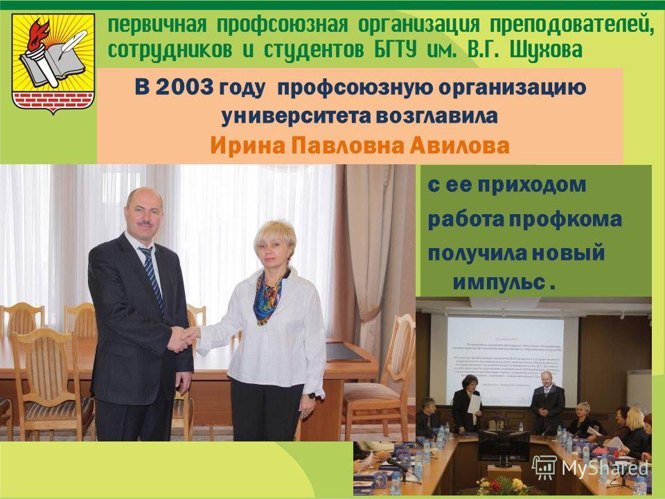 с ее приходом работа профкома получила новый импульс. В 2003 году профсоюзную организацию университета возглавила Ирина Павловна Авилова
