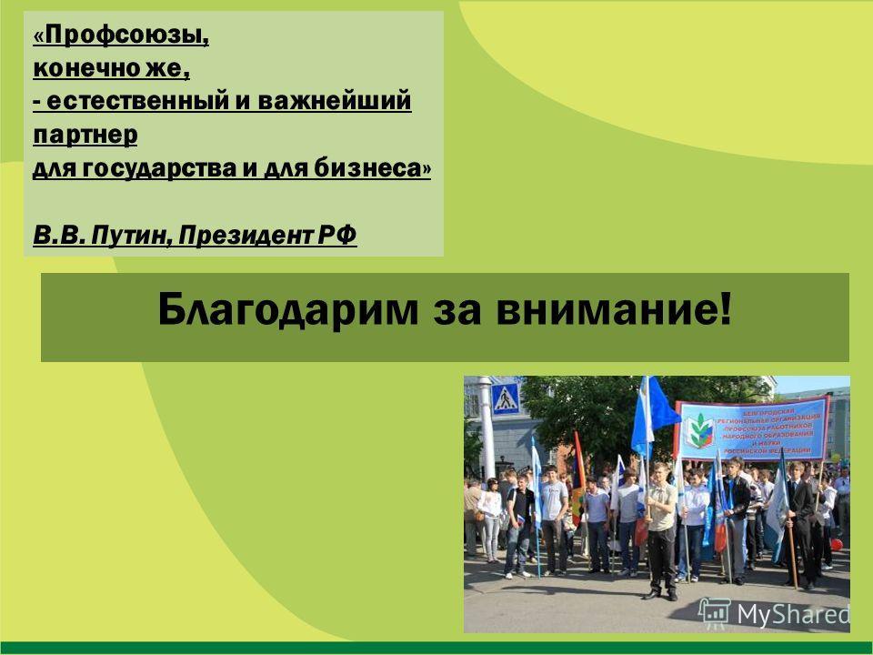 Благодарим за внимание! « Профсоюзы, конечно же, - естественный и важнейший партнер для государства и для бизнеса» В.В. Путин, Президент РФ