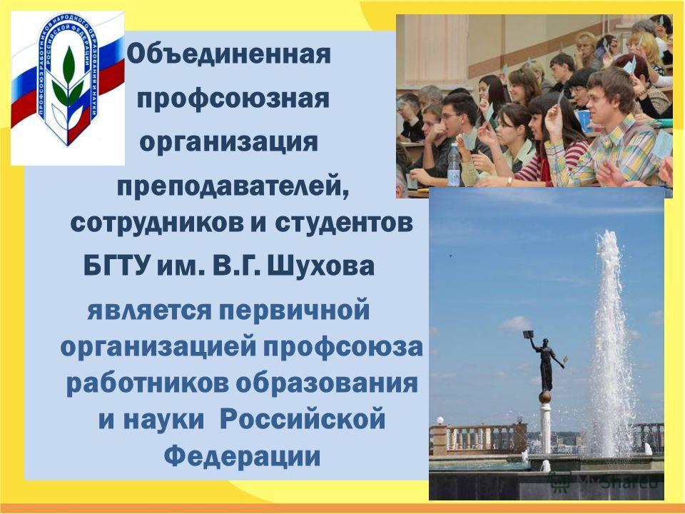 Объединенная профсоюзная организация преподавателей, сотрудников и студентов БГТУ им. В.Г. Шухова является первичной организацией профсоюза работников образования и науки Российской Федерации