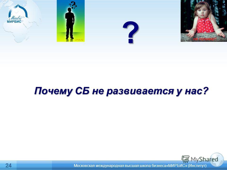 24? Московская международная высшая школа бизнеса«МИРБИС» (Институт) 24 Почему СБ не развивается у нас?