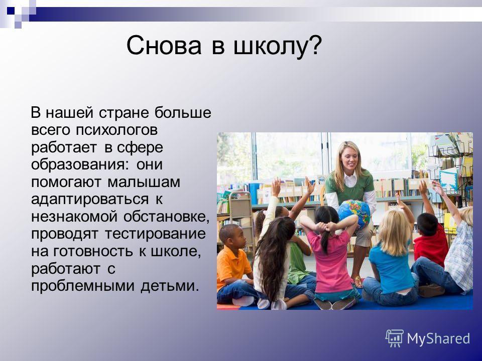 Снова в школу? В нашей стране больше всего психологов работает в сфере образования: они помогают малышам адаптироваться к незнакомой обстановке, проводят тестирование на готовность к школе, работают с проблемными детьми.