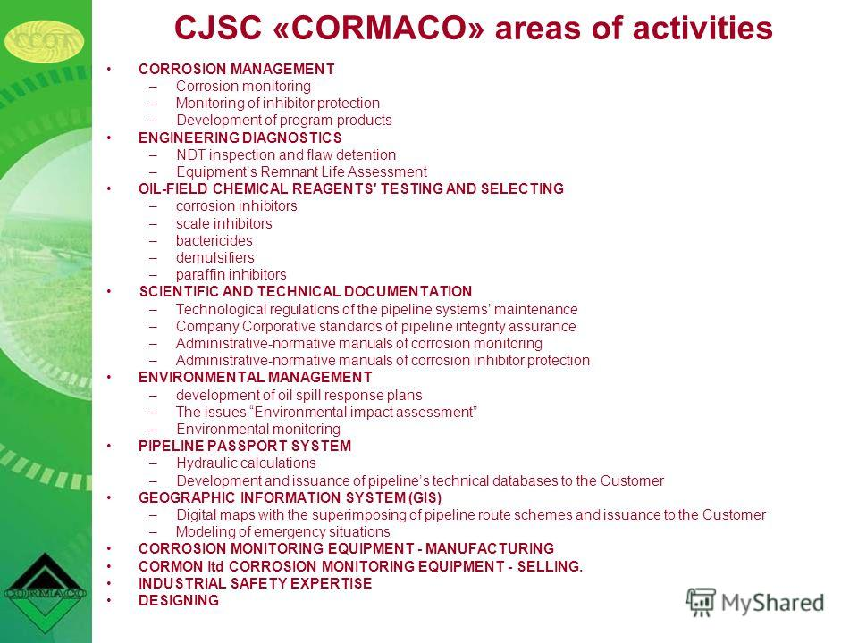 CJSC «CORMACO» areas of activities CORROSION MANAGEMENT –Corrosion monitoring –Monitoring of inhibitor protection –Development of program products ENGINEERING DIAGNOSTICS –NDT inspection and flaw detention –Equipments Remnant Life Assessment OIL-FIEL