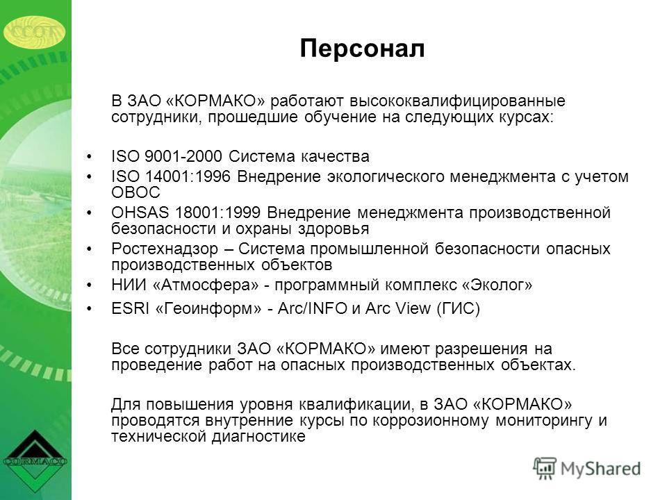 Персонал В ЗАО «КОРМАКО» работают высококвалифицированные сотрудники, прошедшие обучение на следующих курсах: ISO 9001-2000 Система качества ISO 14001:1996 Внедрение экологического менеджмента с учетом ОВОС OHSAS 18001:1999 Внедрение менеджмента прои
