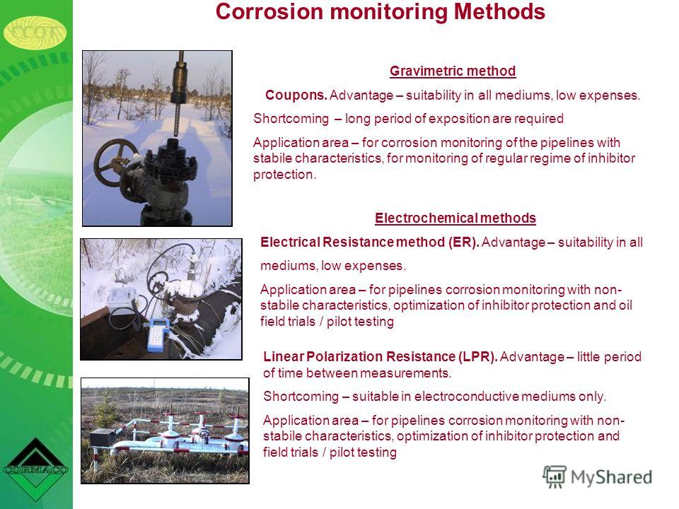 Corrosion monitoring Methods Gravimetric method Coupons. Advantage – suitability in all mediums, low expenses. Shortcoming – long period of exposition are required Application area – for corrosion monitoring of the pipelines with stabile characterist