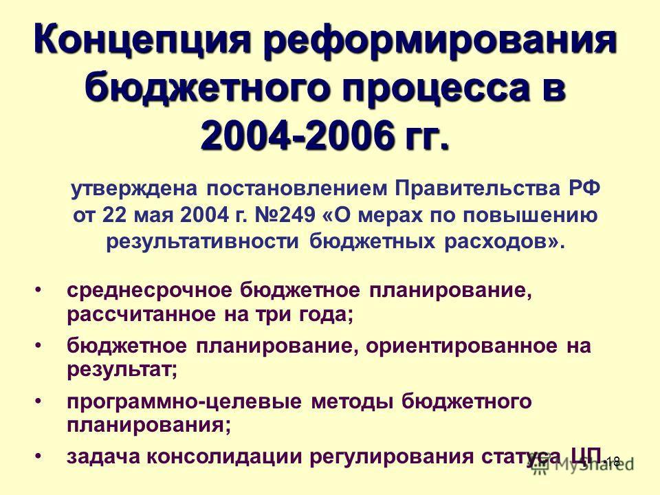 18 Концепция реформирования бюджетного процесса в 2004-2006 гг. среднесрочное бюджетное планирование, рассчитанное на три года; бюджетное планирование, ориентированное на результат; программно-целевые методы бюджетного планирования; задача консолидац