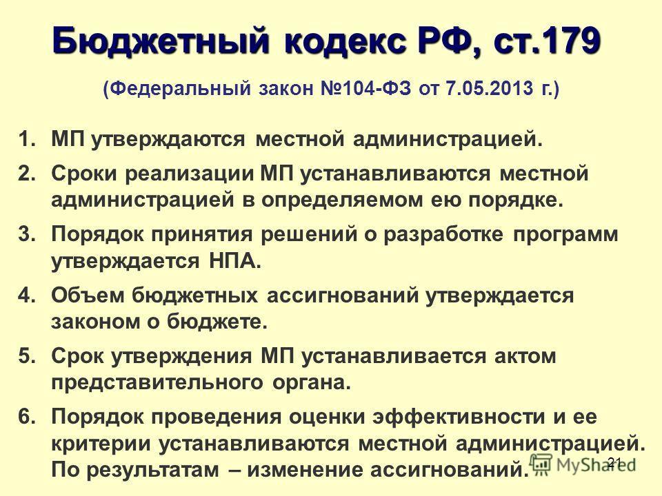 21 Бюджетный кодекс РФ, ст.179 (Федеральный закон 104-ФЗ от 7.05.2013 г.) 1. МП утверждаются местной администрацией. 2. Сроки реализации МП устанавливаются местной администрацией в определяемом ею порядке. 3. Порядок принятия решений о разработке про
