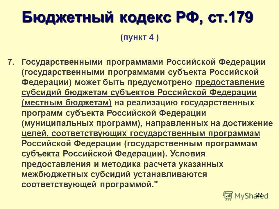 22 Бюджетный кодекс РФ, ст.179 (пункт 4 ) 7. Государственными программами Российской Федерации (государственными программами субъекта Российской Федерации) может быть предусмотрено предоставление субсидий бюджетам субъектов Российской Федерации (мест