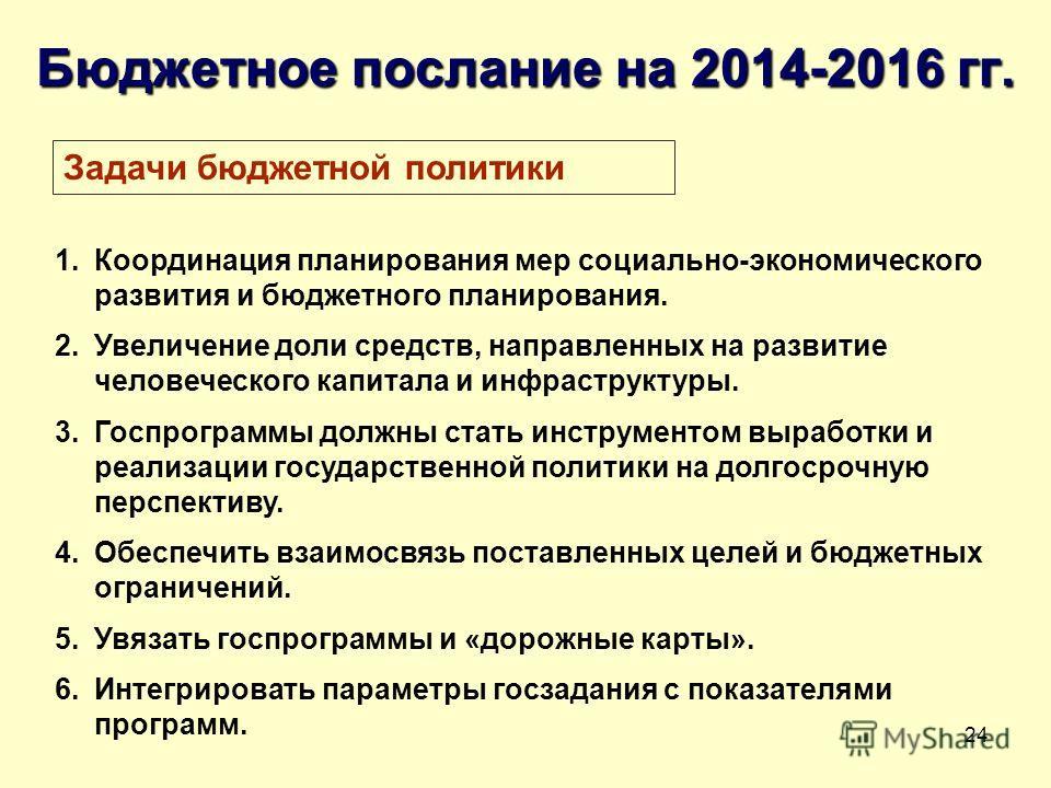 24 Бюджетное послание на 2014-2016 гг. 1. Координация планирования мер социально-экономического развития и бюджетного планирования. 2. Увеличение доли средств, направленных на развитие человеческого капитала и инфраструктуры. 3. Госпрограммы должны с