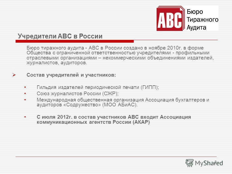 3 Бюро тиражного аудита - АВС в России создано в ноябре 2010 г. в форме Общества с ограниченной ответственностью учредителями - профильными отраслевыми организациями – некоммерческими объединениями издателей, журналистов, аудиторов. Состав учредителе