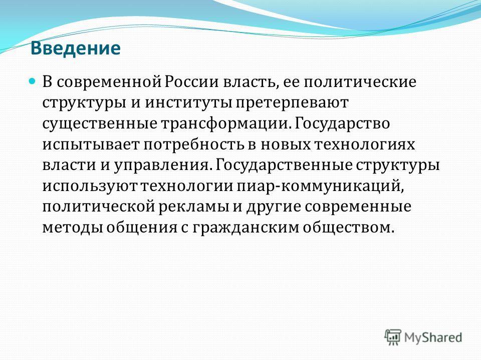 Введение В современной России власть, ее политические структуры и институты претерпевают существенные трансформации. Государство испытывает потребность в новых технологиях власти и управления. Государственные структуры используют технологии пиар-комм