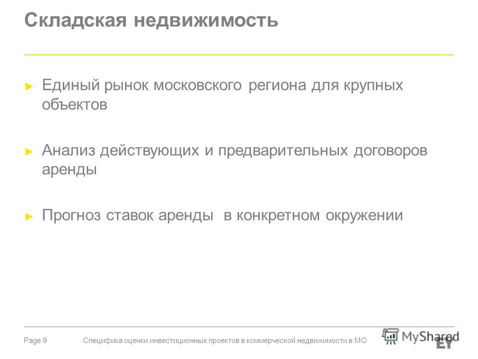 Page 9 Складская недвижимость Единый рынок московского региона для крупных объектов Анализ действующих и предварительных договоров аренды Прогноз ставок аренды в конкретном окружении Специфика оценки инвестиционных проектов в коммерческой недвижимост