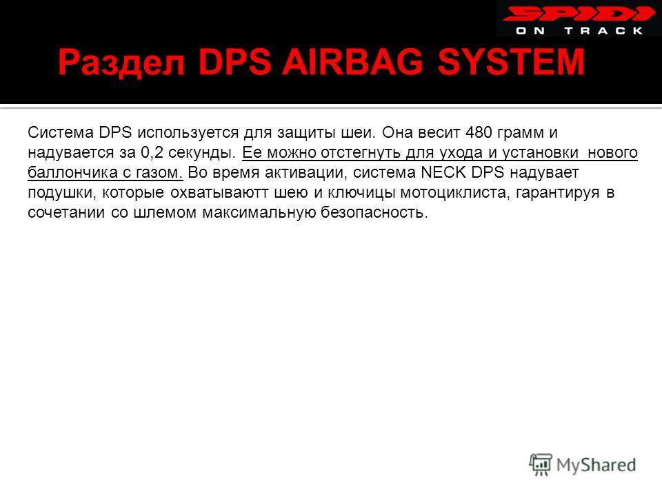 Раздел DPS AIRBAG SYSTEM Система DPS используется для защиты шеи. Она весит 480 грамм и надувается за 0,2 секунды. Ее можно отстегнуть для ухода и установки нового баллончика с газом. Во время активации, система NECK DPS надувает подушки, которые охв
