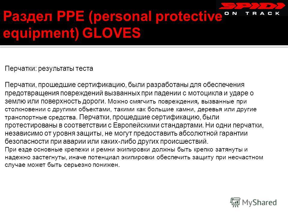 Раздел PPE (personal protective equipment) GLOVES Перчатки: результаты теста Перчатки, прошедшие сертификацию, были разработаны для обеспечения предотвращения повреждений вызванных при падении с мотоцикла и ударе о землю или поверхность дороги. Можно