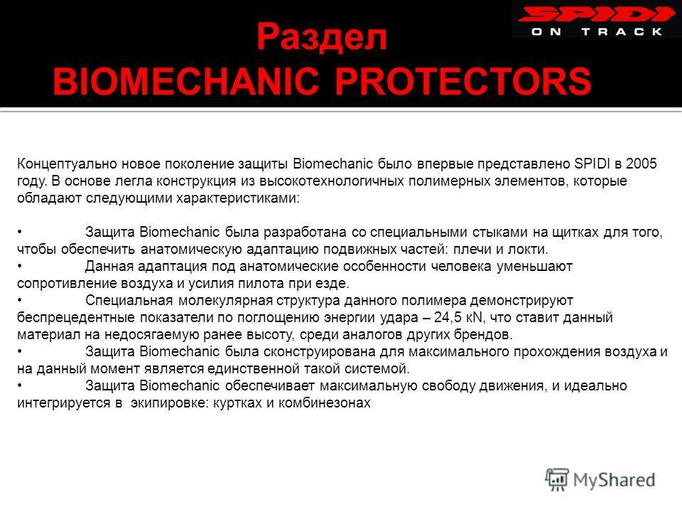 Раздел BIOMECHANIC PROTECTORS Концептуально новое поколение защиты Biomechanic было впервые представлено SPIDI в 2005 году. В основе легла конструкция из высокотехнологичных полимерных элементов, которые обладают следующими характеристиками: Защита B
