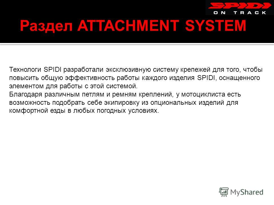 Раздел ATTACHMENT SYSTEM Технологи SPIDI разработали эксклюзивную систему крепежей для того, чтобы повысить общую эффективность работы каждого изделия SPIDI, оснащенного элементом для работы с этой системой. Благодаря различным петлям и ремням крепле